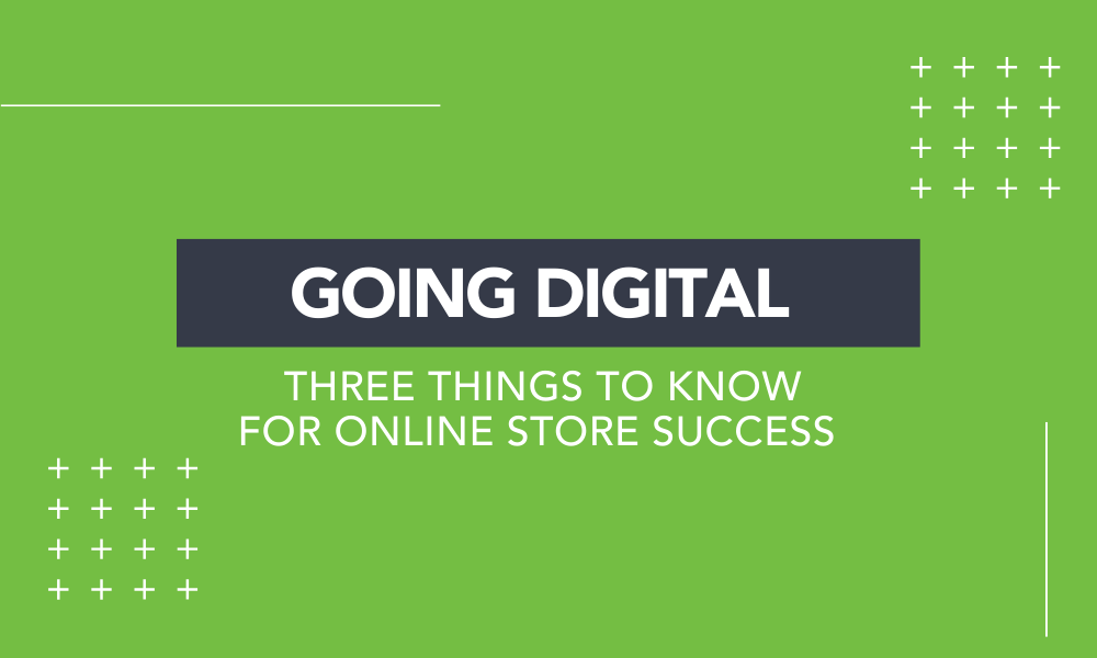 Going Digital: 3 Things to Know for Online Store Success